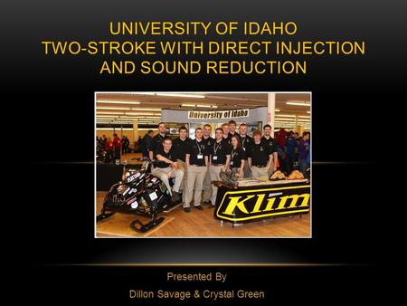 Presented By Dillon Savage & Crystal Green UNIVERSITY OF IDAHO TWO-STROKE WITH DIRECT INJECTION AND SOUND REDUCTION.