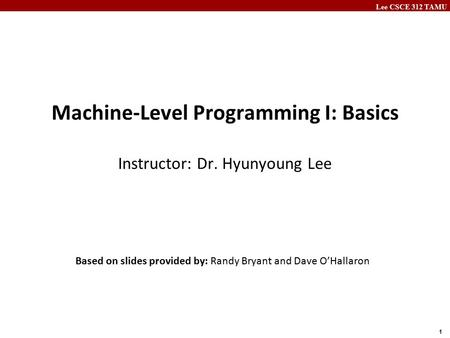 Lee CSCE 312 TAMU 1 Machine-Level Programming I: Basics Instructor: Dr. Hyunyoung Lee Based on slides provided by: Randy Bryant and Dave O'Hallaron.