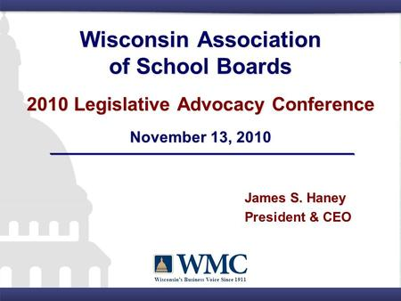 Wisconsin's Business Voice Since 1911 Wisconsin Association of School Boards 2010 Legislative Advocacy Conference November 13, 2010 James S. Haney President.