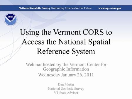 Using the Vermont CORS to Access the National Spatial Reference System Webinar hosted by the Vermont Center for Geographic Information Wednesday January.