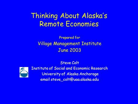 Thinking About Alaska's Remote Economies Prepared for Village Management Institute June 2003 Steve Colt Institute of Social and Economic Research University.