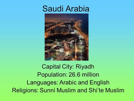 Saudi Arabia Capital City: Riyadh Population: 26.6 million Languages: Arabic and English Religions: Sunni Muslim and Shi'te Muslim.