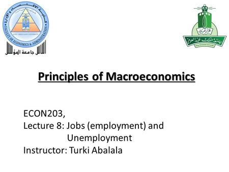 Principles of Macroeconomics ECON203, Lecture 8: Jobs (employment) and Unemployment Instructor: Turki Abalala.