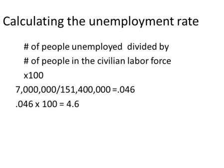 Calculating the unemployment rate # of people unemployed divided by # of people in the civilian labor force x100 7,000,000/151,400,000 =.046.046 x 100.