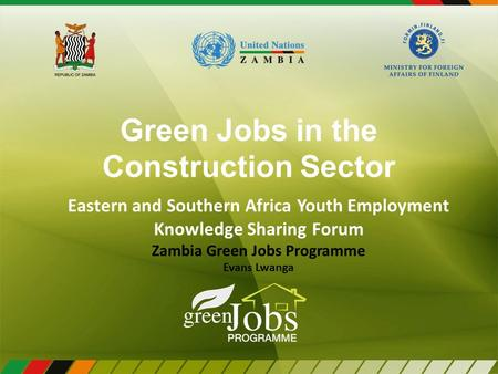 Green Jobs in the Construction Sector Eastern and Southern Africa Youth Employment Knowledge Sharing Forum Zambia Green Jobs Programme Evans Lwanga.