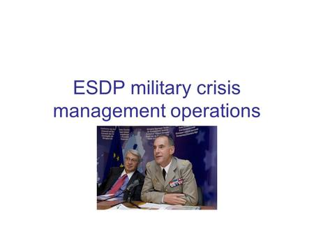 ESDP military crisis management operations. ESDP military operations Military operations -EU Military Operation in former Yugoslav Republic of Macedonia.