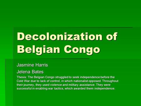 Decolonization of Belgian Congo Jasmine Harris Jelena Bates Thesis: The Belgian Congo struggled to seek independence before the Cold War due to lack of.