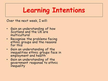 Learning Intentions Over the next week, I will: Gain an understanding of how Scotland and the UK are multicultural Recognise the problems facing ethnic.