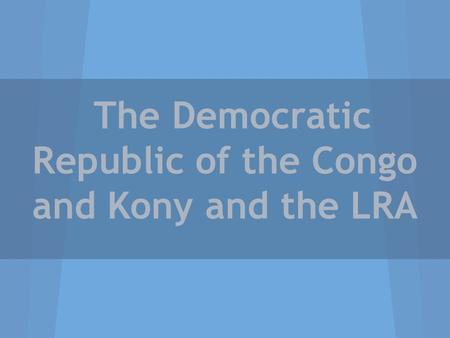 The Democratic Republic of the Congo and Kony and the LRA.