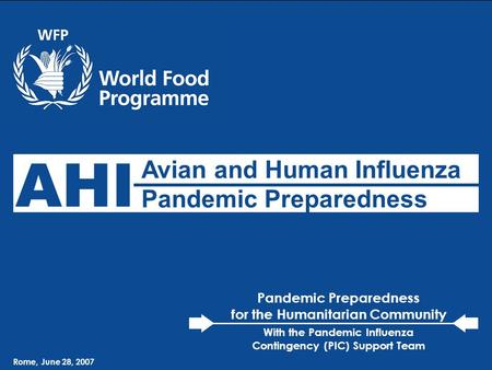 WFP – Avian & Human Influenza Preparedness Rome, June 28, 2007 Avian and Human Influenza Pandemic Preparedness AHI Rome, June 28, 2007 Pandemic Preparedness.