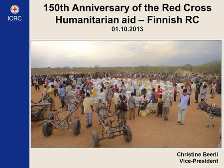 150th Anniversary of the Red Cross Humanitarian aid – Finnish RC 01.10.2013 Christine Beerli Vice-President.