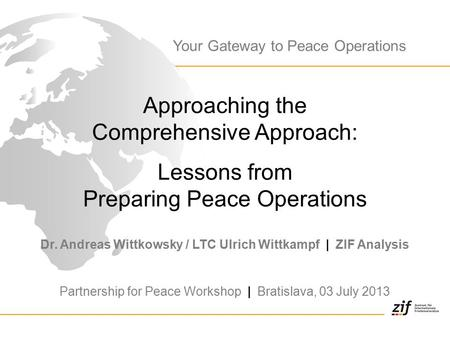 Approaching the Comprehensive Approach: Lessons from Preparing Peace Operations Dr. Andreas Wittkowsky / LTC Ulrich Wittkampf | ZIF Analysis Partnership.