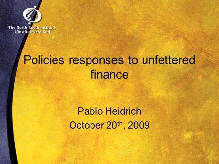 Policies responses to unfettered finance Pablo Heidrich October 20 th, 2009.