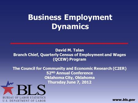 Business Employment Dynamics David M. Talan Branch Chief, Quarterly Census of Employment and Wages (QCEW) Program The Council for Community and Economic.