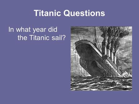 Titanic Questions In what year did the Titanic sail?