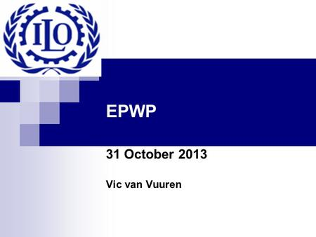 EPWP 31 October 2013 Vic van Vuuren. ILO ILO Started 1919 First specialised unit of the UN in 1946 Only tripartite UN agency  Role of the trade unions.