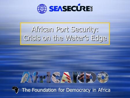 The Foundation for Democracy in Africa African Port Security: Crisis on the Water's Edge.