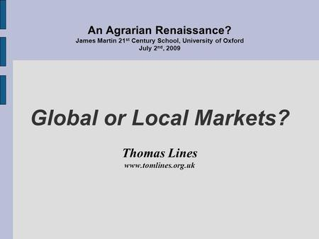 An Agrarian Renaissance? James Martin 21 st Century School, University of Oxford July 2 nd, 2009 Global or Local Markets? Thomas Lines www.tomlines.org.uk.
