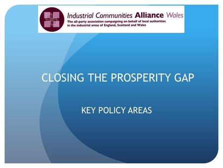 CLOSING THE PROSPERITY GAP KEY POLICY AREAS. THE REGIONAL DIVIDE Greater London GVA- 171% of UK West Wales and Valleys- 72.6% of UK 41000 jobs to be created.