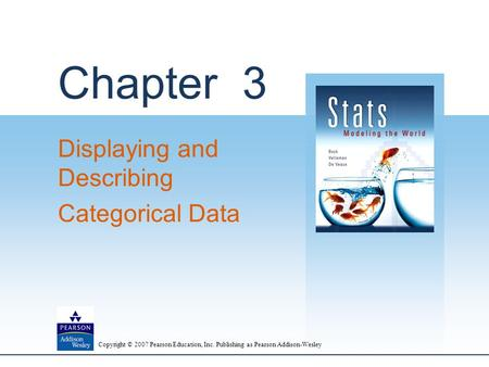 Copyright © 2007 Pearson Education, Inc. Publishing as Pearson Addison-Wesley Chapter 3 Displaying and Describing Categorical Data.