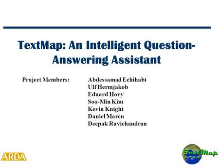 TextMap: An Intelligent Question- Answering Assistant Project Members:Abdessamad Echihabi Ulf Hermjakob Eduard Hovy Soo-Min Kim Kevin Knight Daniel Marcu.