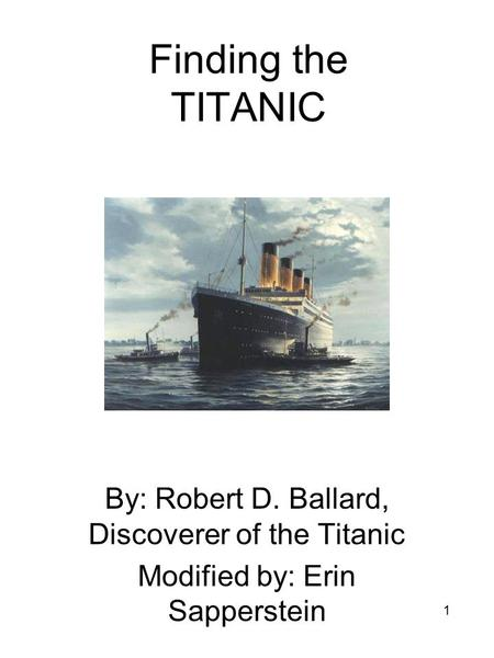 1 Finding the TITANIC By: Robert D. Ballard, Discoverer of the Titanic Modified by: Erin Sapperstein.