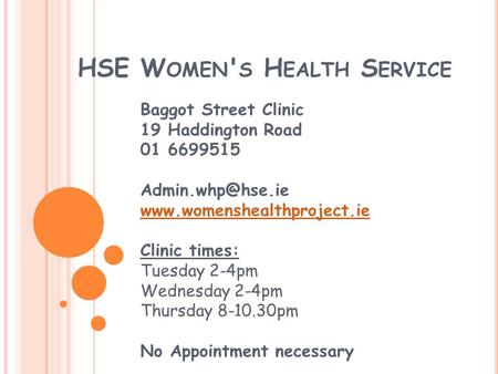 HSE W OMEN ' S H EALTH S ERVICE Baggot Street Clinic 19 Haddington Road 01 6699515  Clinic times: Tuesday 2-4pm.