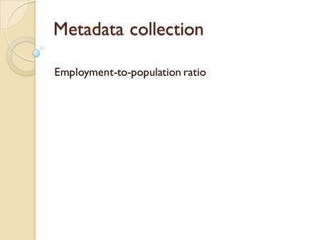 Metadata collection Employment-to-population ratio.