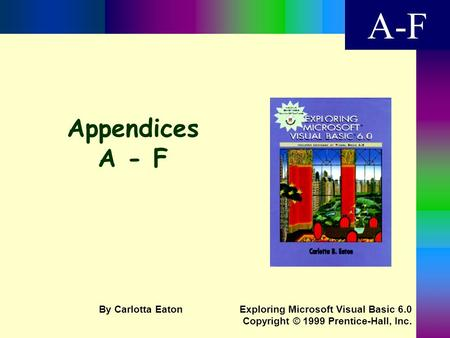 Appendices A - F A-F Exploring Microsoft Visual Basic 6.0 Copyright © 1999 Prentice-Hall, Inc. By Carlotta Eaton.