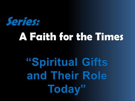 "Series: A Faith for the Times ""Spiritual Gifts and Their Role Today"""