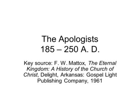The Apologists 185 – 250 A. D. Key source: F. W. Mattox, The Eternal Kingdom: A History of the Church of Christ, Delight, Arkansas: Gospel Light Publishing.