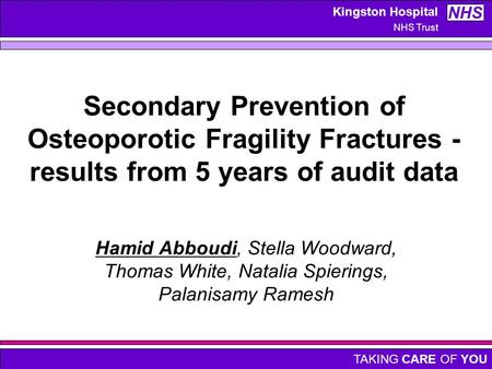 TAKING CARE OF YOU Kingston Hospital NHS Trust NHS Secondary Prevention of Osteoporotic Fragility Fractures - results from 5 years of audit data Hamid.