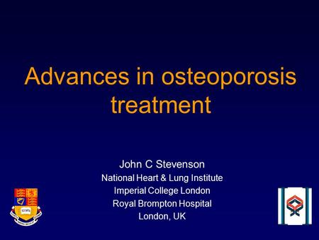 Advances in osteoporosis treatment John C Stevenson National Heart & Lung Institute Imperial College London Royal Brompton Hospital London, UK.
