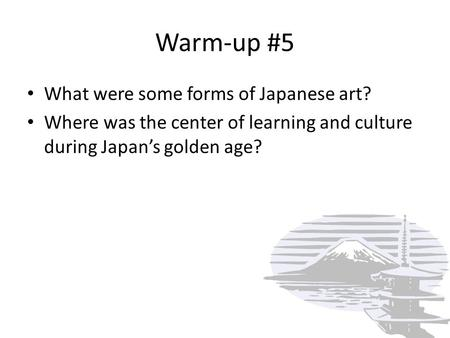 Warm-up #5 What were some forms of Japanese art? Where was the center of learning and culture during Japan's golden age?