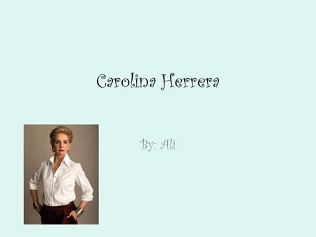 Carolina Herrera By: Ali. Childhood Carolina Herrera was born in 1939 in Caracas, Venezuela. As a child, Carolina grew up in a wealthy family that consisted.