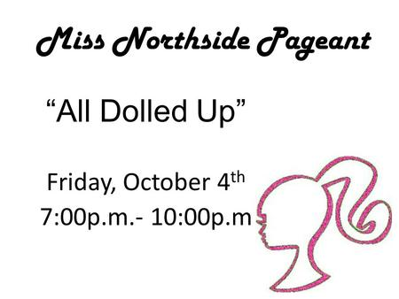 "Miss Northside Pageant ""All Dolled Up"" Friday, October 4 th 7:00p.m.- 10:00p.m."