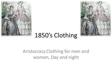1850's Clothing Aristocracy Clothing for men and women, Day and night.