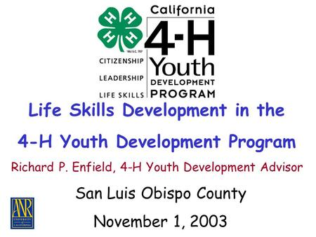 Life Skills Development in the 4-H Youth Development Program San Luis Obispo County November 1, 2003 Richard P. Enfield, 4-H Youth Development Advisor.