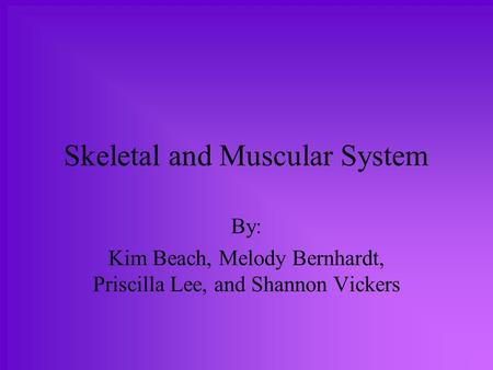 Skeletal and Muscular System By: Kim Beach, Melody Bernhardt, Priscilla Lee, and Shannon Vickers.