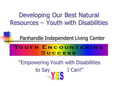 "Developing Our Best Natural Resources – Youth with Disabilities ""Empowering Youth with Disabilities to Say I Can!"" Panhandle Independent Living Center."