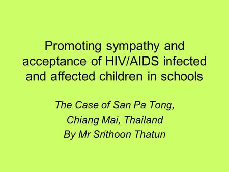 Promoting sympathy and acceptance of HIV/AIDS infected and affected children in schools The Case of San Pa Tong, Chiang Mai, Thailand By Mr Srithoon Thatun.