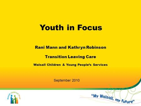 Youth in Focus Rani Mann and Kathryn Robinson Transition Leaving Care Walsall Children & Young People's Services September 2010.