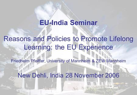 EU-India Seminar Reasons and Policies to Promote Lifelong Learning: the EU Experience Friedhelm Pfeiffer, University of Mannheim & ZEW Mannheim New Dehli,