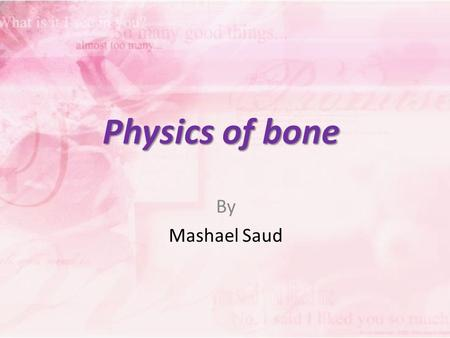 Physics of bone By Mashael Saud. Bone consists of two quite different materials plus water: 1. Collagen, the major organic fraction, which is about 40%