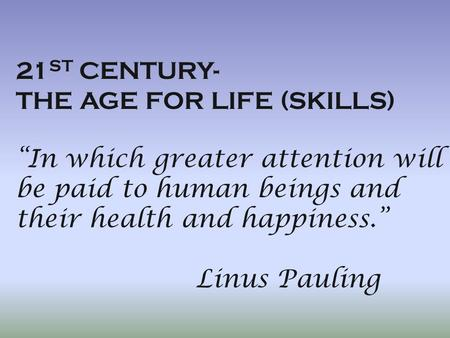 "21 ST CENTURY- THE AGE FOR LIFE (SKILLS) ""In which greater attention will be paid to human beings and their health and happiness."" Linus Pauling."