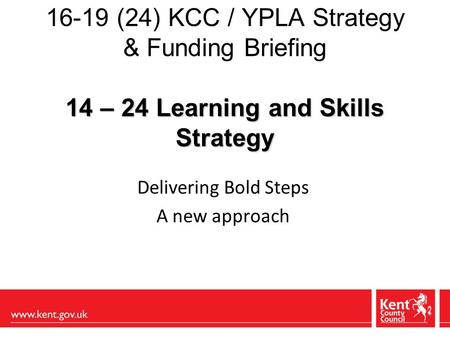 14 – 24 Learning and Skills Strategy 16-19 (24) KCC / YPLA Strategy & Funding Briefing 14 – 24 Learning and Skills Strategy Delivering Bold Steps A new.