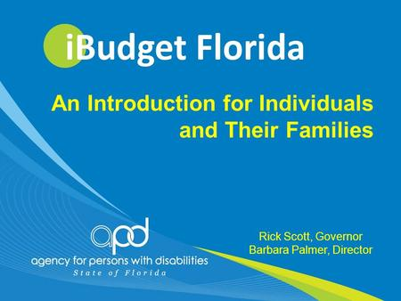 07/17/20121 Rick Scott, Governor Barbara Palmer, Director An Introduction for Individuals and Their Families.