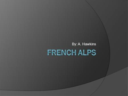 By: A. Hawkins. French Alps - Definition  The Alps are a mountain range spanning several countries: Italy, France, Monaco, Switzerland, Liechtenstein,