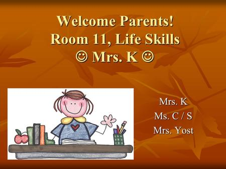 Welcome Parents! Room 11, Life Skills Mrs. K Welcome Parents! Room 11, Life Skills Mrs. K Mrs. K Ms. C / S Mrs. Yost.