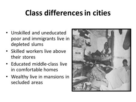 Class differences in cities Unskilled and uneducated poor and immigrants live in depleted slums Skilled workers live above their stores Educated middle-class.